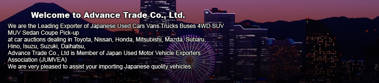 Welcome to Advance Trade Co., Ltd. We are the Leading Exporter of Japanese Used Cars Vans Trucks Buses 4WD SUV MUV Sedan Coupe Pick-up At Cars auction dealing in Toyota, Nissan, Honda, Mitsubishi, Mazda, Subaru, Hino, Isuzu, Suzuki, Daihatsu, Advance Trade Co., Ltd is Member of Japan Used Motor Vehicle Exporters Association (JUMVEA) We are very pleased to assist your importing Japanese quolity vehicles.